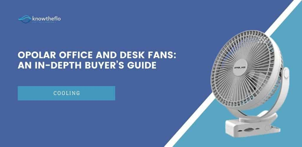 OPOLAR Office and Desk Fans 2020 - An In-Depth Buyer's Guide